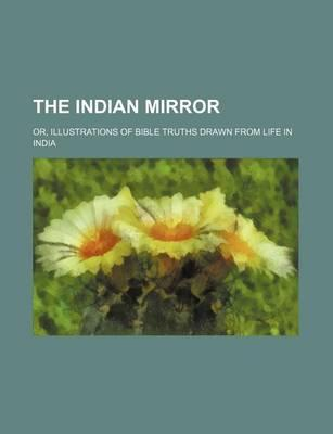 The Indian Mirror; Or, Illustrations of Bible Truths Drawn from Life in India