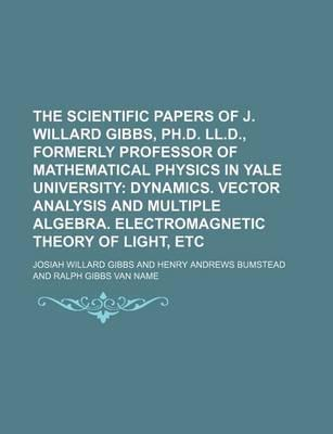 The Scientific Papers of J. Willard Gibbs, PH.D. LL.D., Formerly Professor of Mathematical Physics in Yale University; Dynamics. Vector Analysis and Multiple Algebra. Electromagnetic Theory of Light, Etc