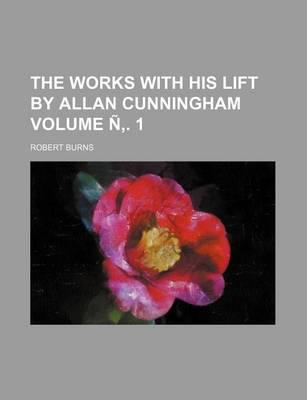 The Works with His Lift by Allan Cunningham Volume N . 1