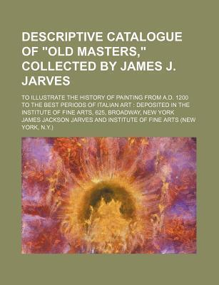 """Descriptive Catalogue of """"Old Masters,"""" Collected by James J. Jarves; To Illustrate the History of Painting from A.D. 1200 to the Best Periods of Italian Art Deposited in the Institute of Fine Arts, 625, Broadway, New York"""