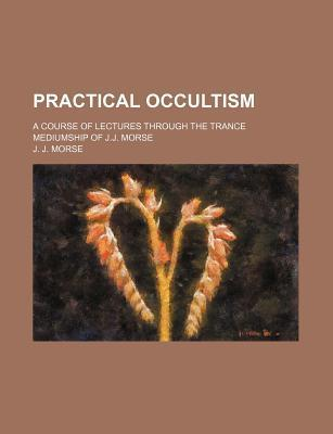 Practical Occultism; A Course of Lectures Through the Trance Mediumship of J.J. Morse