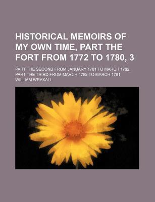 Historical Memoirs of My Own Time, Part the Fort from 1772 to 1780, 3; Part the Second from January 1781 to March 1782, Part the Third from March 1782 to March 1781