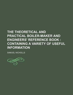 The Theoretical and Practical Boiler-Maker and Engineers' Reference Book; Containing a Variety of Useful Information