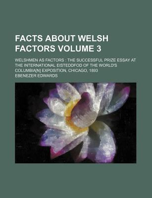 Facts about Welsh Factors; Welshmen as Factors the Successful Prize Essay at the International Eisteddfod of the World's Columbia[n] Exposition, Chicago, 1893 Volume 3