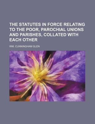 The Statutes in Force Relating to the Poor, Parochial Unions and Parishes, Collated with Each Other