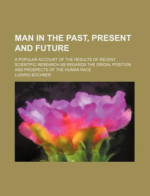Man in the Past, Present and Future; A Popular Account of the Results of Recent Scientific Research as Regards the Origin, Position and Prospects of T