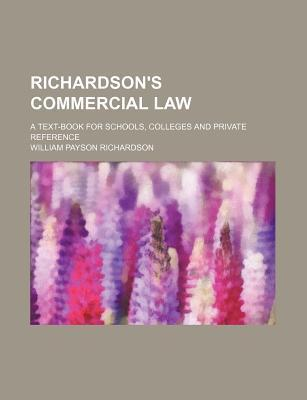 Richardson's Commercial Law; A Text-Book for Schools, Colleges and Private Reference