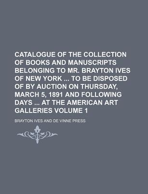 Catalogue of the Collection of Books and Manuscripts Belonging to Mr. Brayton Ives of New York to Be Disposed of by Auction on Thursday, March 5, 1891 and Following Days at the American Art Galleries Volume 1