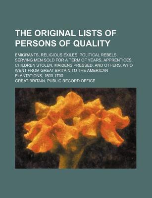 The Original Lists of Persons of Quality; Emigrants, Religious Exiles, Political Rebels, Serving Men Sold for a Term of Years, Apprentices, Children Stolen, Maidens Pressed, and Others, Who Went from Great Britain to the American