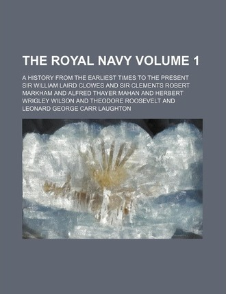 The Royal Navy; A History from the Earliest Times to the Present Volume 1