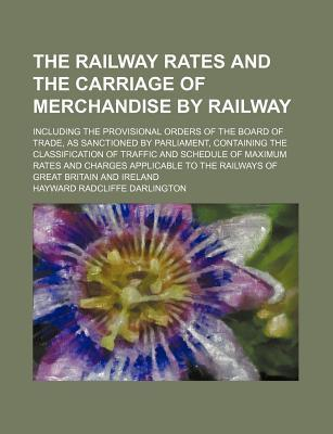 The Railway Rates and the Carriage of Merchandise by Railway; Including the Provisional Orders of the Board of Trade, as Sanctioned by Parliament, Containing the Classification of Traffic and Schedule of Maximum Rates and Charges