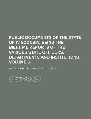 Public Documents of the State of Wisconsin, Being the Biennial Reports of the Various State Officers, Departments and Institutions Volume 8