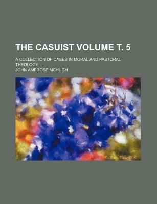 The Casuist; A Collection of Cases in Moral and Pastoral Theology Volume . 5