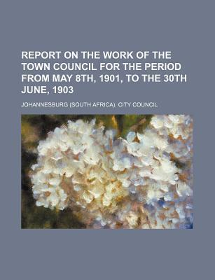Report on the Work of the Town Council for the Period from May 8th, 1901, to the 30th June, 1903