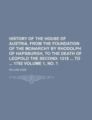 History of the House of Austria, from the Foundation of the Monarchy by Rhodolph of Hapsburgh, to the Death of Leopold the Second; 1218 to 1792 Volume 1, No. 1