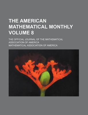 The American Mathematical Monthly; The Official Journal of the Mathematical Association of America Volume 8