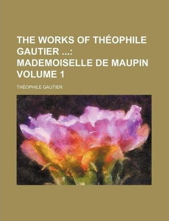 The Works of Theophile Gautier; Mademoiselle de Maupin Volume 1