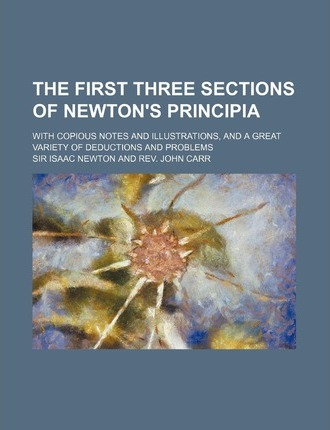 The First Three Sections of Newton's Principia; With Copious Notes and Illustrations, and a Great Variety of Deductions and Problems