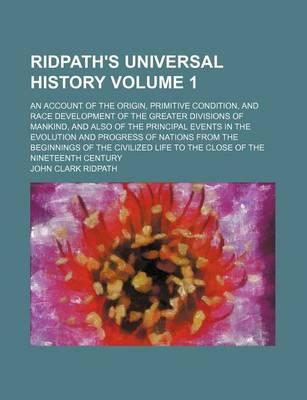 Ridpath's Universal History; An Account of the Origin, Primitive Condition, and Race Development of the Greater Divisions of Mankind, and Also of the Principal Events in the Evolution and Progress of Nations from the Beginnings Volume 1