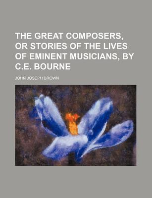 The Great Composers, or Stories of the Lives of Eminent Musicians, by C.E. Bourne