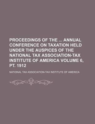 Proceedings of the Annual Conference on Taxation Held Under the Auspices of the National Tax Association-Tax Institute of America Volume 6, PT. 1912