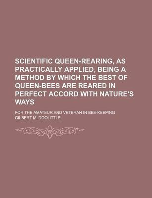 Scientific Queen-Rearing, as Practically Applied, Being a Method by Which the Best of Queen-Bees Are Reared in Perfect Accord with Nature's Ways; For the Amateur and Veteran in Bee-Keeping