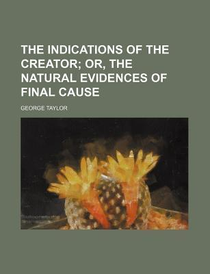 The Indications of the Creator; Or, the Natural Evidences of Final Cause