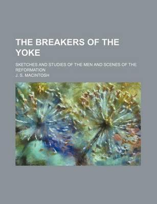 The Breakers of the Yoke; Sketches and Studies of the Men and Scenes of the Reformation