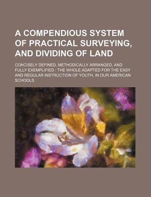 A Compendious System of Practical Surveying, and Dividing of Land; Concisely Defined, Methodically Arranged, and Fully Exemplified