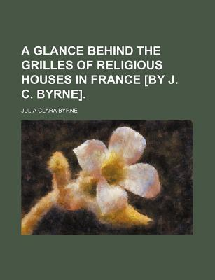 A Glance Behind the Grilles of Religious Houses in France [By J. C. Byrne]
