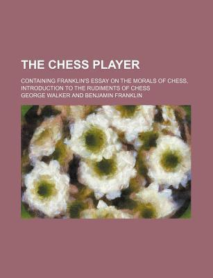 The Chess Player; Containing Franklin's Essay on the Morals of Chess, Introduction to the Rudiments of Chess