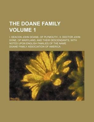 The Doane Family; I. Deacon John Doane, of Plymouth II. Doctor John Done, of Maryland, and Their Descendants, with Notes Upon English Families of the Name Volume 1