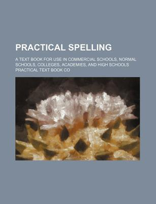 Practical Spelling; A Text Book for Use in Commercial Schools, Normal Schools, Colleges, Academies, and High Schools