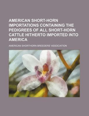 American Short-Horn Importations Containing the Pedigrees of All Short-Horn Cattle Hitherto Imported Into America