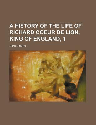 A History of the Life of Richard Coeur de Lion, King of England, 1