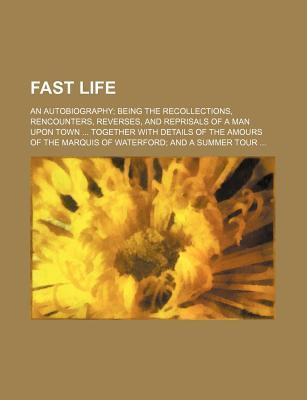 Fast Life; An Autobiography Being the Recollections, Rencounters, Reverses, and Reprisals of a Man Upon Town Together with Details of the Amours of Th