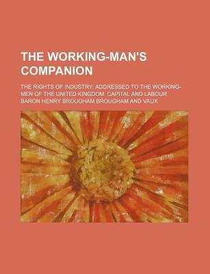 The Working-Man's Companion; The Rights of Industry Addressed to the Working-Men of the United Kingdom. Capital and Labour