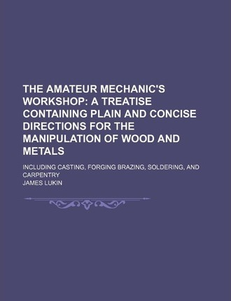 The Amateur Mechanic's Workshop; A Treatise Containing Plain and Concise Directions for the Manipulation of Wood and Metals. Including Casting, Forging Brazing, Soldering, and Carpentry