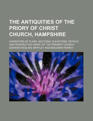 The Antiquities of the Priory of Christ Church, Hampshire; Consisting of Plans, Sections, Elevations, Details, and Perspective Views, of the Present Church
