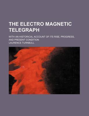 The Electro Magnetic Telegraph; With an Historical Account of Its Rise, Progress, and Present Condition