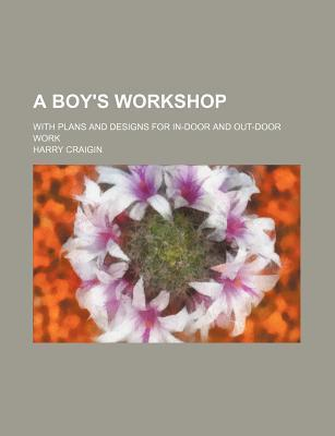 A Boy's Workshop; With Plans and Designs for In-Door and Out-Door Work