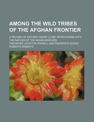 Among the Wild Tribes of the Afghan Frontier; A Record of Sixteen Years' Close Intercourse with the Natives of the Indian Marches