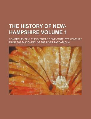 The History of New-Hampshire; Comprehending the Events of One Complete Century from the Discovery of the River Pascataqua Volume 1
