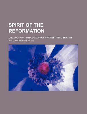 Spirit of the Reformation; Melancthon, Theologian of Protestant Germany