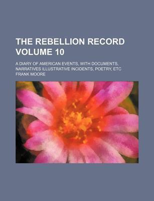 The Rebellion Record; A Diary of American Events, with Documents, Narratives Illustrative Incidents, Poetry, Etc Volume 10