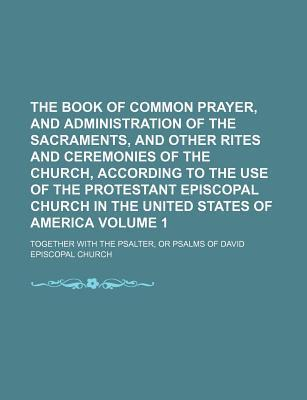 The Book of Common Prayer, and Administration of the Sacraments, and Other Rites and Ceremonies of the Church, According to the Use of the Protestant Episcopal Church in the United States of America; Together with the Psalter, or Volume 1