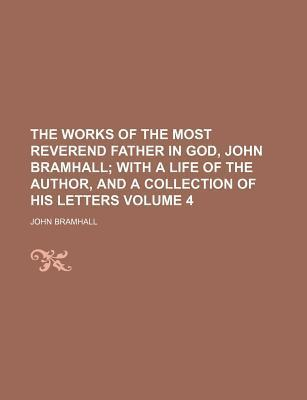 The Works of the Most Reverend Father in God, John Bramhall; With a Life of the Author, and a Collection of His Letters Volume 4