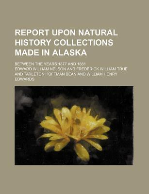 Report Upon Natural History Collections Made in Alaska; Between the Years 1877 and 1881