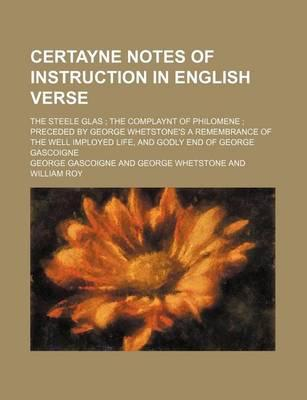 Certayne Notes of Instruction in English Verse; The Steele Glas the Complaynt of Philomene Preceded by George Whetstone's a Remembrance of the Well Imployed Life, and Godly End of George Gascoigne