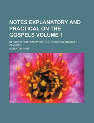 Notes, Explanatory and Practical, on the Gospels Designed for Sunday School Teachers and Bible Classes Volume 1